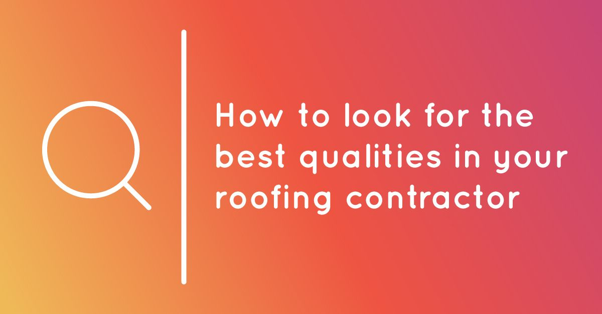 How to Look for the Best Qualities in Your Roofing Contractor