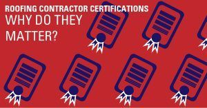 Roofing Contractor Certifications – Why Do They Matter?