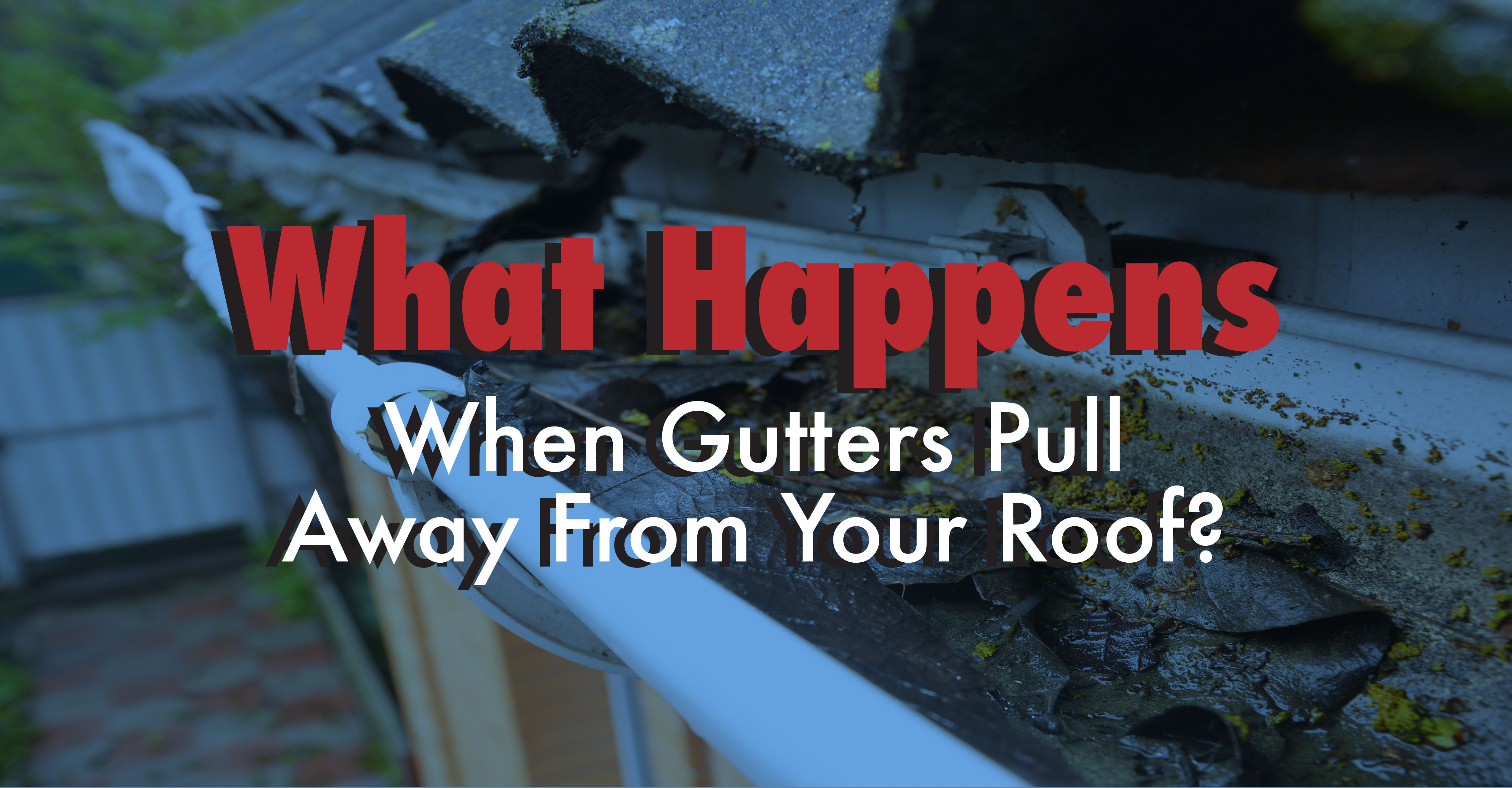 What Happens When Gutters Pull Away from Your Roof?